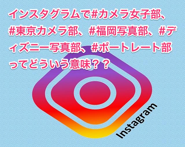 #カメラ女子部、#東京カメラ部、#福岡写真部、#ディズニー写真部、#ポートレート部ってどういう意味??