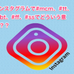 インスタグラムで#mcm、#tt、#tbt、#ff、#ssてどういう意味??