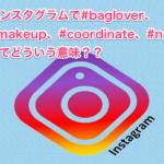 インスタグラムで#baglover、#makeup、#coordinate、#nailってどういう意味??